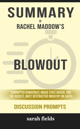 Summary of Blowout: Corrupted Democracy, Rogue State Russia, and the Richest, Most Destructive Industry on Earth by Rachel Maddow (Discussion Prompts)