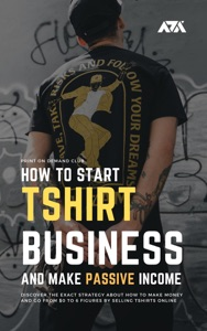 How to Start Tshirt Business and Make Passive Income