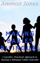 Making Babies Bilingual: A Surefire, Practical Approach To Raising A Bilingual Child Naturally