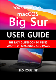 Your Everyday macOS Big Sur User Guide: The Easy Guidebook To Using Mac11 For MacBooks and iMacs