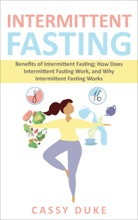 Intermittent Fasting: Benefits Of Intermittent Fasting; How Does Intermittent Fasting Work, And Why Intermittent Fasting Works