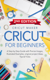 Cricut For Beginners: A Step-by-Step Guide with Color images, illustrated Examples, original project Ideas, Tips & Tricks. (2ND EDITION)