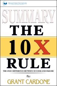 Summary of The 10X Rule: The Only Difference Between Success and Failure by Grant Cardone Book Cover