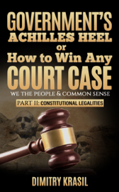 Government's Achilles Heel or How to Win Any Court Case (we the people & common sense). Constitutional Legalities