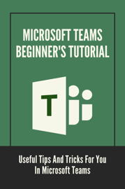 Microsoft Teams Beginner's Tutorial: Useful Tips And Tricks For You In Microsoft Teams