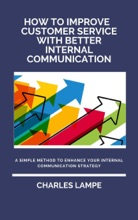 How To Improve Customer Service with Better Internal Communication: A Simple Method To Enhance Your Internal Communication Strategy