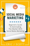 Social Media Marketing A Beginners Guide To Dominating The Market With Social Media Marketing