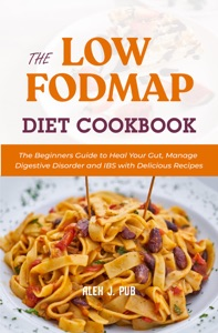 The Low Fodmap Diet Cookbook: The Beginners Guide to Heal Your Gut, Manage Digestive Disorder and IBS with Delicious Recipes Book Cover