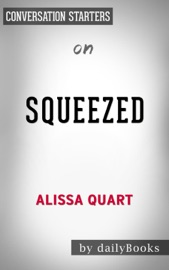 SQUEEZED: WHY OUR FAMILIES CANT AFFORD AMERICA BY ALISSA QUART: CONVERSATION STARTERS