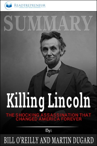 Readtrepreneur Publishing - Summary of Killing Lincoln: The Shocking Assassination that Changed America Forever by Bill O'Reilly and Martin Dugard