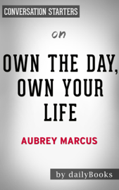 Own the Day, Own Your Life: Optimized Practices for Waking, Working, Learning, Eating, Training, Playing, Sleeping and Sex by Aubrey Marcus: Conversation Starters book
