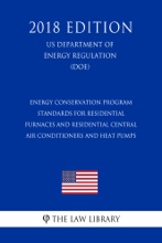 Energy Conservation Program - Standards for Residential Furnaces and Residential Central Air Conditioners and Heat Pumps (US Department of Energy Regulation) (DOE) (2018 Edition)