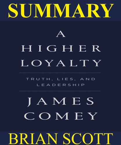 Brian Scott - Summary Of A Higher Loyalty: Truths, Lies, and Leadership By James Comey.