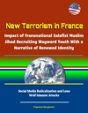 New Terrorism In France Impact Of Transnational Salafist Muslim Jihad Recruiting Wayward Youth With A Narrative Of Renewed Identity Social Media Radicalization And Lone Wolf Islamist Attacks