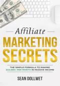 Affiliate Marketing : Secrets - The Simple Formula To Making $10,000+ Per Month In Passive Income