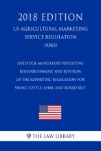 Livestock Mandatory Reporting - Reestablishment and Revision of the Reporting Regulation for Swine, Cattle, Lamb, and Boxed Beef (US Agricultural Marketing Service Regulation) (AMS) (2018 Edition)