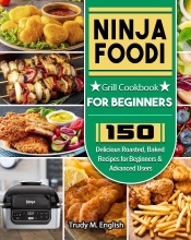 Download and Read Online Ninja Foodi Grill Cookbook for Beginners: 150 Delicious Roasted, Baked Recipes for Beginners & Advanced Users