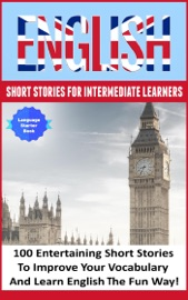 ENGLISH SHORT STORIES FOR INTERMEDIATE LEARNERS 100 ENGLISH SHORT STORIES TO IMPROVE YOUR VOCABULARY AND LEARN ENGLISH THE FUN WAY