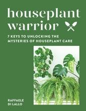 Houseplant Warrior: 7 Keys To Unlocking The Mysteries Of Houseplant Care