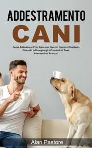Addestramento Cani: Come Addestrare il Tuo Cane con Esercizi Pratici e Divertenti, Educarlo ed Insegnargli i Comandi di Base, Intermedi ed Avanzati Book Cover