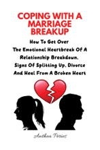 Coping With A Marriage Breakup: How To Get Over The Emotional Heartbreak Of A Relationship Breakdown, Signs Of Splitting Up, Divorce And Heal From A Broken Heart