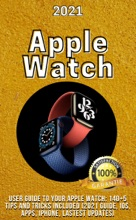 Apple Watch:  2021 User Guide to Your Apple Watch: 140+5 Tips and Tricks Included (2021 Guide, ios, Apps, iPhone, Latest Updates)