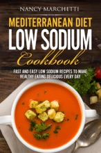 Mediterranean Diet Low Sodium Cookbook: Fast And Easy Low Sodium Recipes To Make Healthy Eating Delicious Every Day