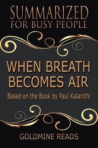 Goldmine Reads - When Breath Becomes Air - Summarized for Busy People: Based on the Book by Paul Kalanithi