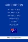 International Organisations Privileges And Immunities Act 1963 Australia 2018 Edition