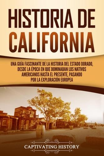 Historia de California: Una guía fascinante de la historia del Estado Dorado, desde la época en que dominaban los nativos americanos hasta el presente, pasando por la exploración europea