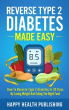 Reverse Type 2 Diabetes Made Easy: How To Reverse Type 2 Diabetes in 30 Days by Losing Weight and Eating the Right Food