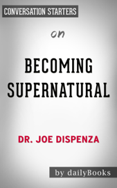 Becoming Supernatural: by Dr. Joe Dispenza  Conversation Starters