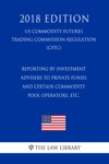 Reporting By Investment Advisers To Private Funds And Certain Commodity Pool Operators Etc US Commodity Futures Trading Commission Regulation CFTC 2018 Edition