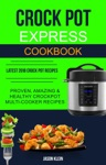 Crock Pot Express Cookbook Proven Amazing  Healthy Crockpot Multi-cooker Recipes Latest 2018 Crock Pot Recipes
