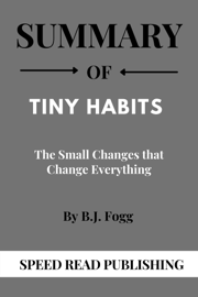 Summary Of Tiny Habits By B.J. Fogg The Small Changes that Change Everything