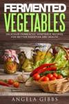 Fermented Vegetables Delicious Fermented Vegetable Recipes For Better Digestion And Health