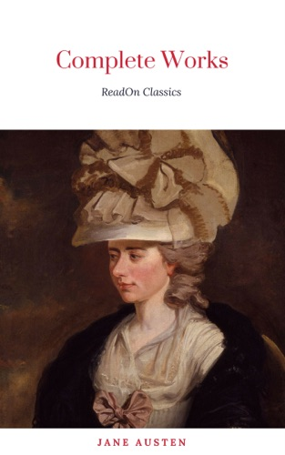 Jane Austen - The Complete Works of Jane Austen (In One Volume) Sense and Sensibility, Pride and Prejudice, Mansfield Park, Emma, Northanger Abbey, Persuasion, Lady ... Sandition, and the Complete Juvenilia