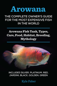 Arowana: The Complete Owner's Guide for the Most Expensive Fish in the World - Arowana Fish Tank, Types, Care, Food, Habitat, Breeding, Mythology – Includes Silver, Platinum, Red, Jardini, Black, Golden, Green