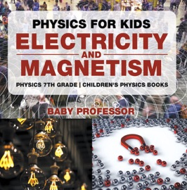 PHYSICS FOR KIDS : ELECTRICITY AND MAGNETISM - PHYSICS 7TH GRADE  CHILDRENS PHYSICS BOOKS