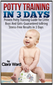 Potty Training In 3 Days: Proven Potty Training Guide for Little Boys And Girls - Guaranteed to Bring Stress-Free Results In 3 Days