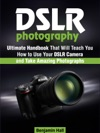 Dslr Photography Ultimate Handbook That Will Teach You How To Use Your Dslr Camera And Take Amazing Photographs