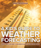 A Kid's Guide to Weather Forecasting - Weather for Kids  Children's Earth Sciences Books