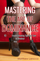 Mastering the Art of Dominance: 113 BDSM Troubleshooting Tips that Turn an Amateur into Expert Dom