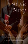 At His Mercy The True Story Of A Victims Journey Through Clergy Sexual Misconduct