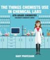 The Things Chemists Use In Chemical Labs 6th Grade Chemistry  Childrens Chemistry Books