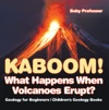 Kaboom What Happens When Volcanoes Erupt Geology For Beginners  Childrens Geology Books