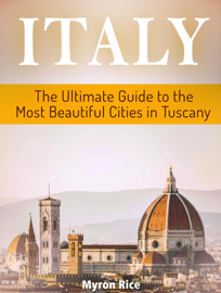 Italy: The Ultimate Guide to the Most Beautiful Cities in Tuscany
