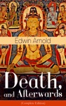 Death And Afterwards Complete Edition From The English Poet Best Known For The Indian Epic Dealing With The Life And Teaching Of The Buddha Who Also Produced A Well-known Poetic Rendering Of The Sacred Hindu Scripture Bhagavad Gita
