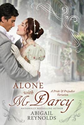 Alone with Mr. Darcy: A Pride & Prejudice Variation - Abigail Reynolds book