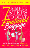 7 Simple Steps to Beat Emotional Baggage: How to Become Whole, Healed, Healthy & Happy